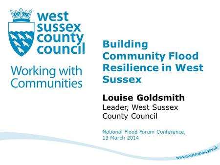 Building Community Flood Resilience in West Sussex Louise Goldsmith Leader, West Sussex County Council National Flood Forum Conference, 13 March 2014.