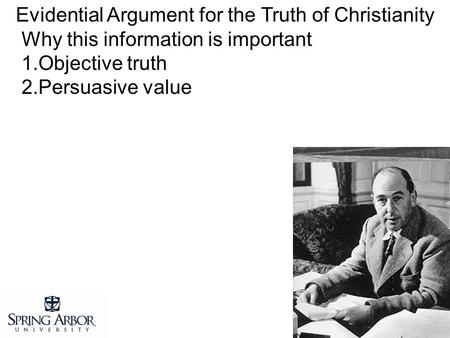 Evidential Argument for the Truth of Christianity Why this information is important 1.Objective truth 2.Persuasive value.