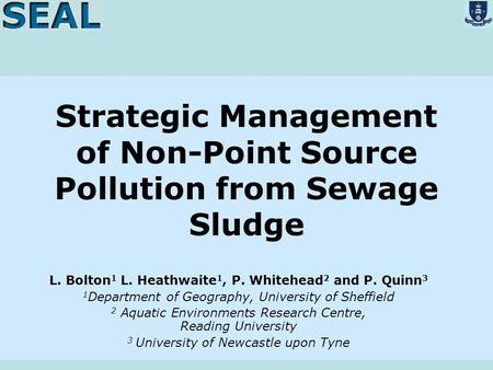 Strategic Management of Non-Point Source Pollution from Sewage Sludge L. Bolton 1 L. Heathwaite 1, P. Whitehead 2 and P. Quinn 3 1 Department of Geography,