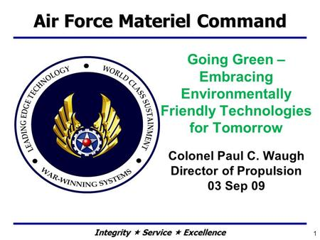 Integrity  Service  Excellence Going Green – Embracing Environmentally Friendly Technologies for Tomorrow Colonel Paul C. Waugh Director of Propulsion.