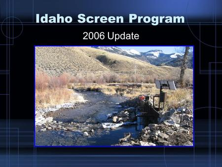 Idaho Screen Program 2006 Update. Present Status Most major river corridors have been treated by diversion consolidations, ditch eliminations, passage.