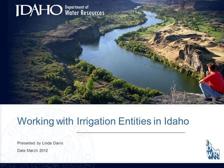 Working with Irrigation Entities in Idaho Presented by Linda Davis Date March 2012.