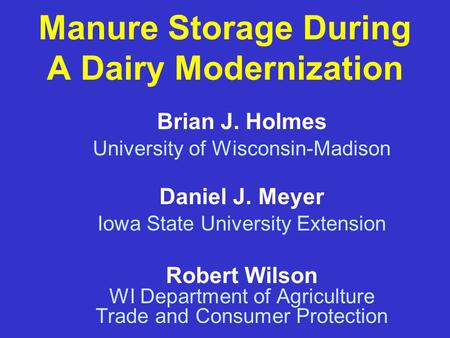 Manure Storage During A Dairy Modernization Robert Wilson WI Department of Agriculture Trade and Consumer Protection Brian J. Holmes University of Wisconsin-Madison.