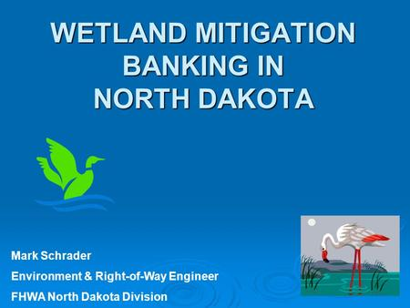 WETLAND MITIGATION BANKING IN NORTH DAKOTA Mark Schrader Environment & Right-of-Way Engineer FHWA North Dakota Division.