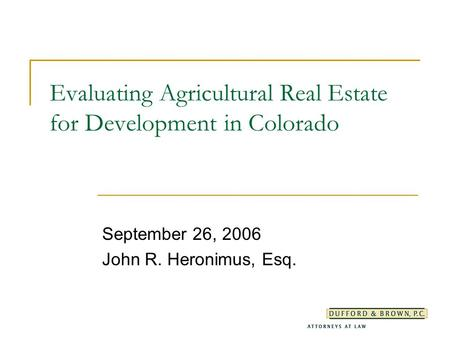 Evaluating Agricultural Real Estate for Development in Colorado September 26, 2006 John R. Heronimus, Esq.