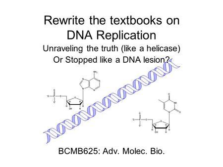 Rewrite the textbooks on DNA Replication Unraveling the truth (like a helicase) Or Stopped like a DNA lesion? BCMB625: Adv. Molec. Bio.
