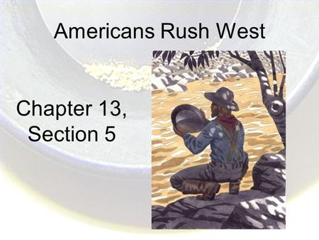 Americans Rush West Chapter 13, Section 5. Setting the Scene In 1848, exciting news reached China: Mountains of gold had been discovered across the ocean.