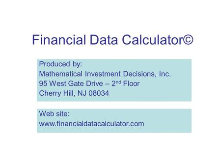 Financial Data Calculator© Produced by: Mathematical Investment Decisions, Inc. 95 West Gate Drive – 2 nd Floor Cherry Hill, NJ 08034 Web site: www.financialdatacalculator.com.