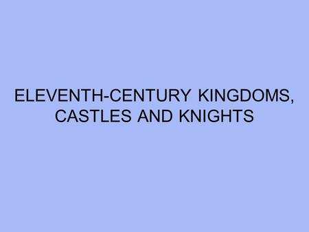 ELEVENTH-CENTURY KINGDOMS, CASTLES AND KNIGHTS.