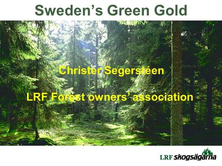 Christer Segerstéen LRF Forest owners' association Sweden's Green Gold.