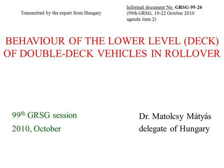 BEHAVIOUR OF THE LOWER LEVEL (DECK) OF DOUBLE-DECK VEHICLES IN ROLLOVER 99 th GRSG session 2010, October Dr. Matolcsy Mátyás delegate of Hungary Informal.