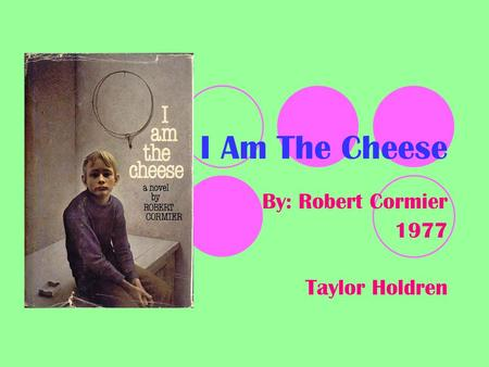 I Am The Cheese By: Robert Cormier 1977 Taylor Holdren.