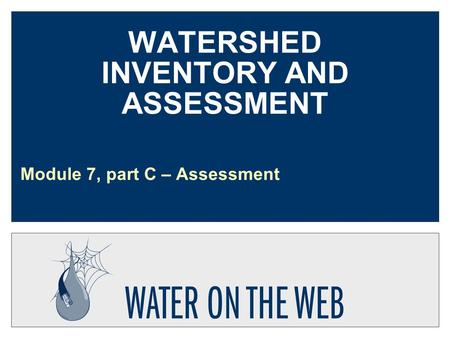 WATERSHED INVENTORY AND ASSESSMENT Module 7, part C – Assessment.