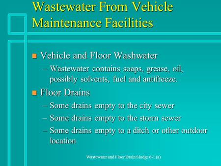 Wastewater and Floor Drain Sludge 6-1 (a) Wastewater From Vehicle Maintenance Facilities n Vehicle and Floor Washwater –Wastewater contains soaps, grease,