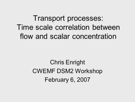 Transport processes: Time scale correlation between flow and scalar concentration Chris Enright CWEMF DSM2 Workshop February 6, 2007.