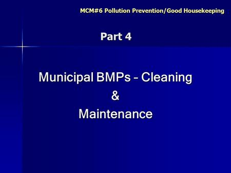 MCM#6 Pollution Prevention/Good Housekeeping Part 4 Part 4 Municipal BMPs – Cleaning &Maintenance.