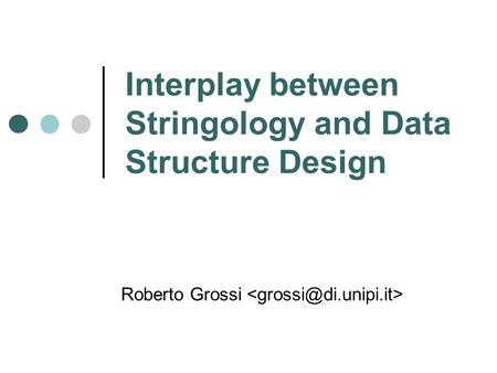 Interplay between Stringology and Data Structure Design Roberto Grossi.