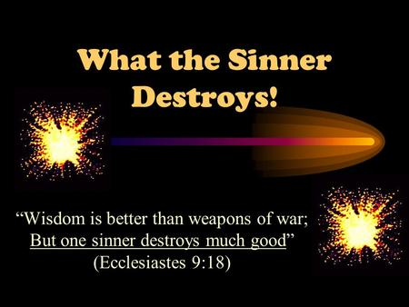 "What the Sinner Destroys! ""Wisdom is better than weapons of war; But one sinner destroys much good"" (Ecclesiastes 9:18)"