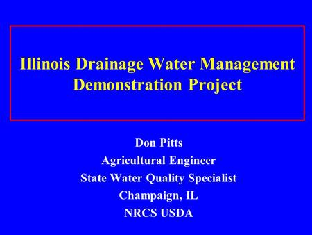 Illinois Drainage Water Management Demonstration Project Don Pitts Agricultural Engineer State Water Quality Specialist Champaign, IL NRCS USDA.