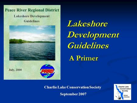 Lakeshore Development Guidelines A Primer Charlie Lake Conservation Society September 2007.