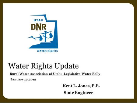 Water Rights Update Rural Water Association of Utah: Legislative Water Rally January 19,2012 Kent L. Jones, P.E. State Engineer.