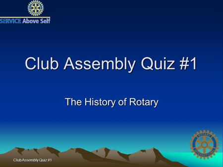 Club Assembly Quiz #1 The History of Rotary. Club Assembly Quiz #1 1. Name one Rotarian other than Paul Harris present at the first Rotary meeting in.