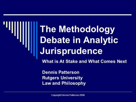 Copyright Dennis Patterson 2006 The Methodology Debate in Analytic Jurisprudence What is At Stake and What Comes Next Dennis Patterson Rutgers University.
