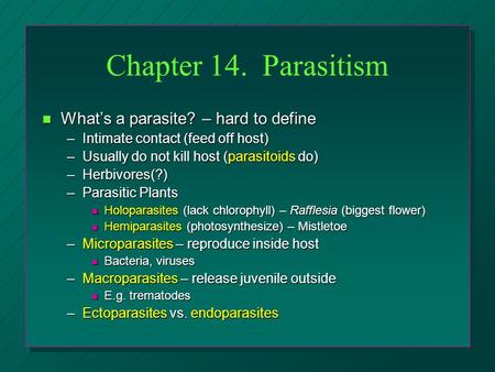 Chapter 14. Parasitism n What's a parasite? – hard to define –Intimate contact (feed off host) –Usually do not kill host (parasitoids do) –Herbivores(?)