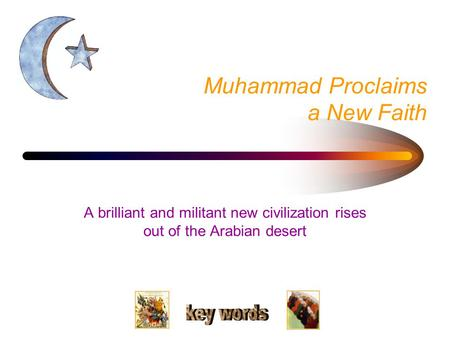 Muhammad Proclaims a New Faith A brilliant and militant new civilization rises out of the Arabian desert.