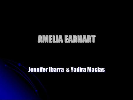 AMELIA EARHART Jennifer Ibarra & Yadira Macias. FACTS Amelia saw her first airplane when she was 10 years old Amelia saw her first airplane when she was.