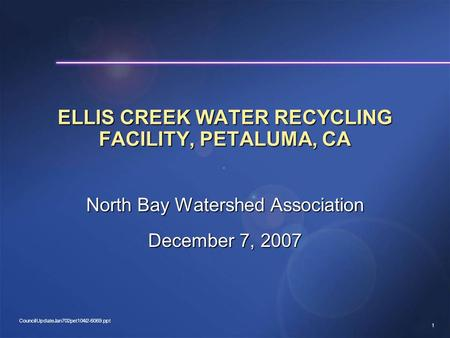 1 CouncilUpdateJan702pet104i2-6069.ppt ELLIS CREEK WATER RECYCLING FACILITY, PETALUMA, CA North Bay Watershed Association December 7, 2007.