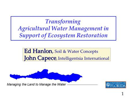 1 Transforming Agricultural Water Management in Support of Ecosystem Restoration Ed Hanlon Ed Hanlon, Soil & Water Concepts John Capece John Capece, Intelligentsia.