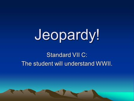 Jeopardy! Standard VII C: The student will understand WWII.