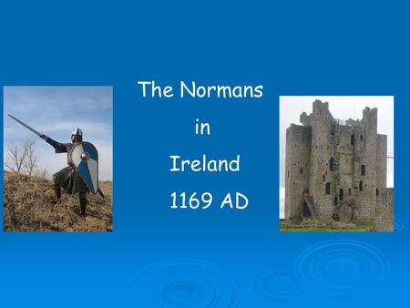 The Normans in Ireland 1169 AD.  The Normans were descendents of the Vikings  Vikings loved to travel in their long ships  Some moved to Northern France.