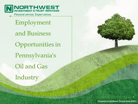 Presented by Northwest Savings Bank ©2011 Employment and Business Opportunities in Pennsylvania's Oil and Gas Industry.