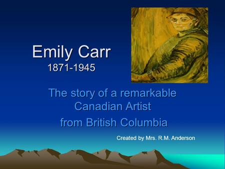 Emily Carr 1871-1945 The story of a remarkable Canadian Artist from British Columbia from British Columbia Created by Mrs. R.M. Anderson.