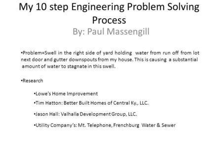 My 10 step Engineering Problem Solving Process By: Paul Massengill Problem=Swell in the right side of yard holding water from run off from lot next door.
