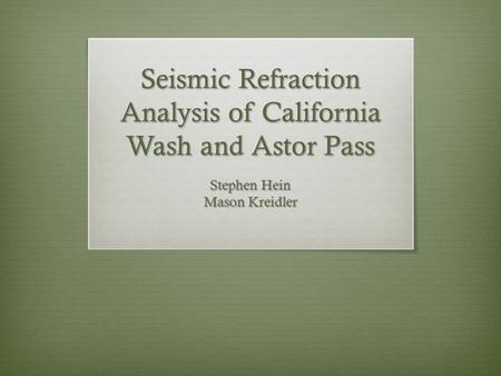 Seismic Refraction Analysis of California Wash and Astor Pass Stephen Hein Mason Kreidler.
