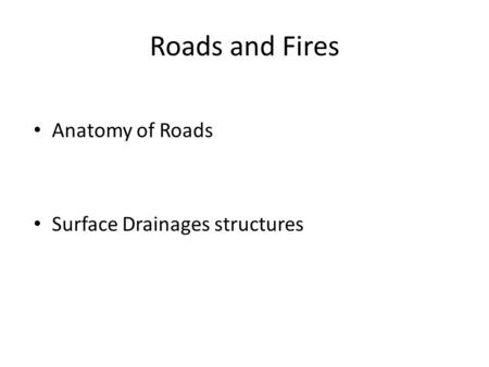 Roads and Fires Anatomy of Roads Surface Drainages structures.