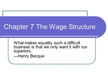 Chapter 7 The Wage Structure What makes equality such a difficult business is that we only want it with our superiors. —Henry Becque.