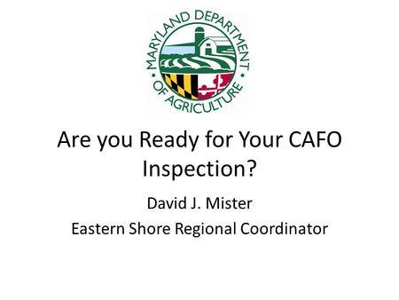Are you Ready for Your CAFO Inspection? David J. Mister Eastern Shore Regional Coordinator.