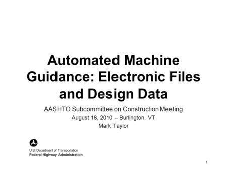 1 Automated Machine Guidance: Electronic Files and Design Data AASHTO Subcommittee on Construction Meeting August 18, 2010 – Burlington, VT Mark Taylor.