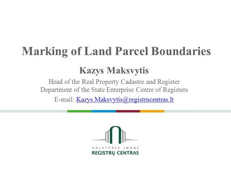 Marking of Land Parcel Boundaries Kazys Maksvytis Head of the Real Property Cadastre and Register Department of the State Enterprise Centre of Registers.