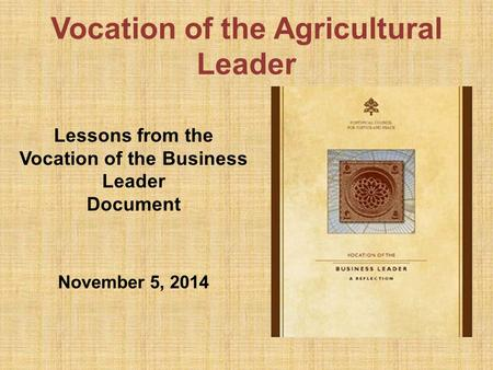 Vocation of the Agricultural Leader Lessons from the Vocation of the Business Leader Document November 5, 2014.