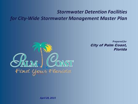  Prepared for  City of Palm Coast, Florida  April 28, 2015 Stormwater Detention Facilities for City-Wide Stormwater Management Master Plan.