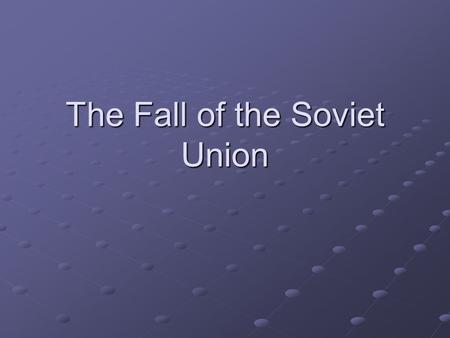 The Fall of the Soviet Union. History's Important? Russian Revolution in 1917 Established a communist state; became totalitarian Tried to create unified,