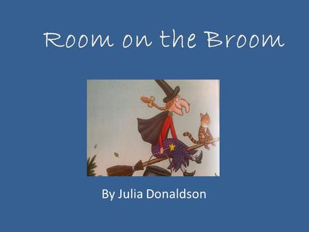 Room on the Broom By Julia Donaldson.