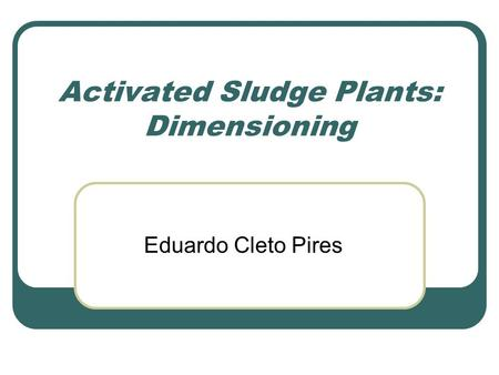 Activated Sludge Plants: Dimensioning Eduardo Cleto Pires.