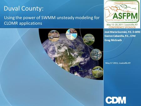 Duval County: Using the power of SWMM unsteady modeling for CLOMR applications May 17 2011, Louisville KY José Maria Guzmán, P.E. D.WRE Gaston Cabanilla,