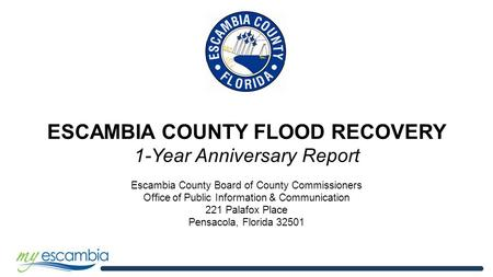 ESCAMBIA COUNTY FLOOD RECOVERY 1-Year Anniversary Report Escambia County Board of County Commissioners Office of Public Information & Communication 221.